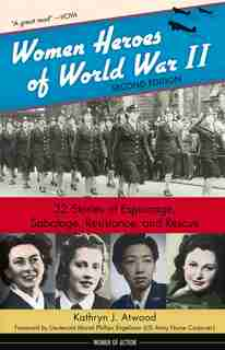 Women Heroes Of World War Ii: 32 Stories Of Espionage, Sabotage, Resistance, And Rescue by Kathryn J. Atwood