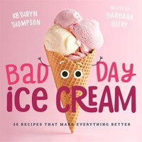 Bad Day Ice Cream: 50 Recipes That Make Everything Better