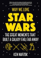 Why We Love Star Wars: The Great Moments That Built A Galaxy Far, Far Away: (star Wars Gift, Star…