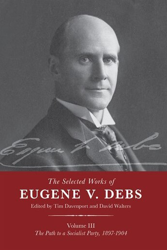 The Selected Works Of Eugene V. Debs Vol. Iii: The Path To A Socialist Party, 1897-1904 by Tim Davenport