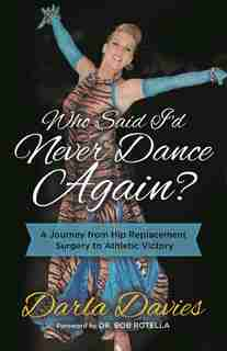 Who Said I'd Never Dance Again?: A Journey From Hip Replacement Surgery To Athletic Victory by Darla Davies