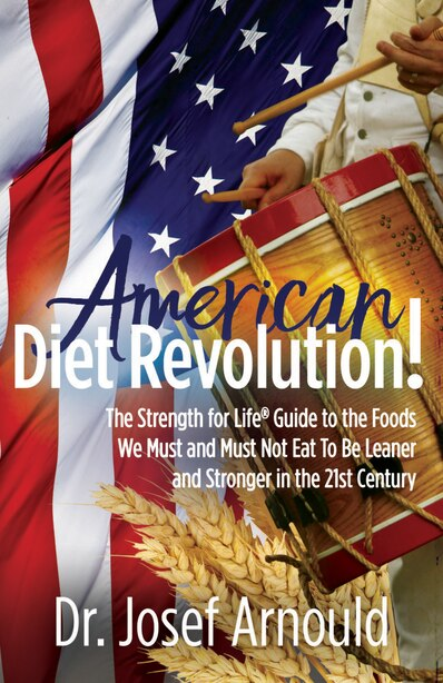 American Diet Revolution!: The Strength For Life® Guide To The Foods We Must And Must Not Eat To Be Leaner And Stronger In The by Josef Arnould