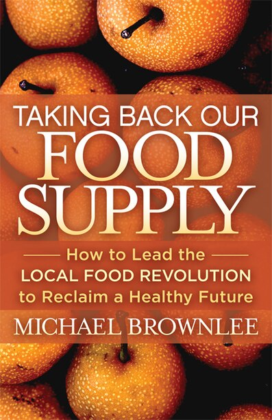 Taking Back Our Food Supply: How To Lead The Local Food Revolution To Reclaim A Healthy Future by Michael Brownlee