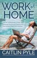 Work At Home: The No-nonsense Guide To Avoiding Scams And Generating Real Income From Anywhere