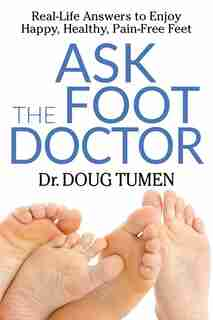 Ask The Foot Doctor: Real-life Answers To Enjoy Happy, Healthy, Pain-free Feet by Doug Tumen