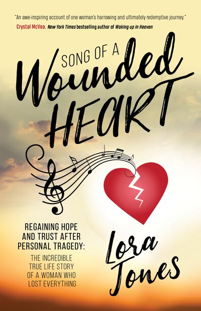 Song Of A Wounded Heart: Regaining Hope And Trust After Personal Tragedy: The Incredible True Life Story Of A Woman Who Lost by Lora Jones