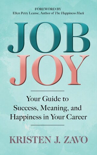 Job Joy: Your Guide To Success, Meaning And Happiness In Your Career by Kristen J. Zavo