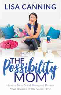 Possibility Mom: How To Be A Great Mom And Pursue Your Dreams At The Same Time by Lisa Canning