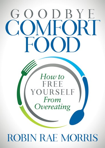 Goodbye Comfort Food: How To Free Yourself From Overeating by Robin Rae Morris