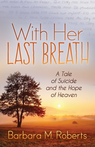 With Her Last Breath: A Tale Of Suicide And The Hope Of Heaven by Barbara M. Roberts