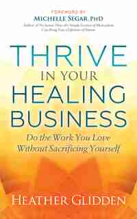 Thrive In Your Healing Business: Do The Work You Love Without Sacrificing Yourself by Heather Glidden