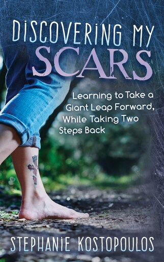 Discovering My Scars: Learning To Take A Giant Leap Forward, While Taking Two Steps Back by Stephanie Kostopoulos
