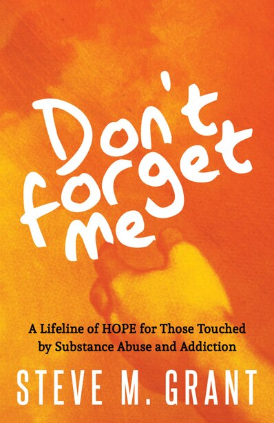 Don't Forget Me: A Lifeline Of Hope For Those Touched By Substance Abuse And Addiction by Steve M. Grant