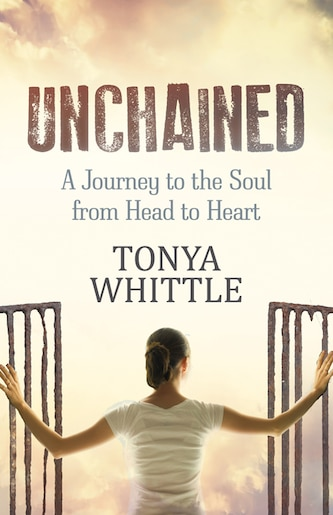 Unchained: A Journey To The Soul From Head To Heart by Tonya Whittle