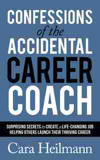 Confessions Of The Accidental Career Coach: Surprising Secrets To Create A Life-changing Job Helping Others Launch Their Thriving Career by Cara Heilmann