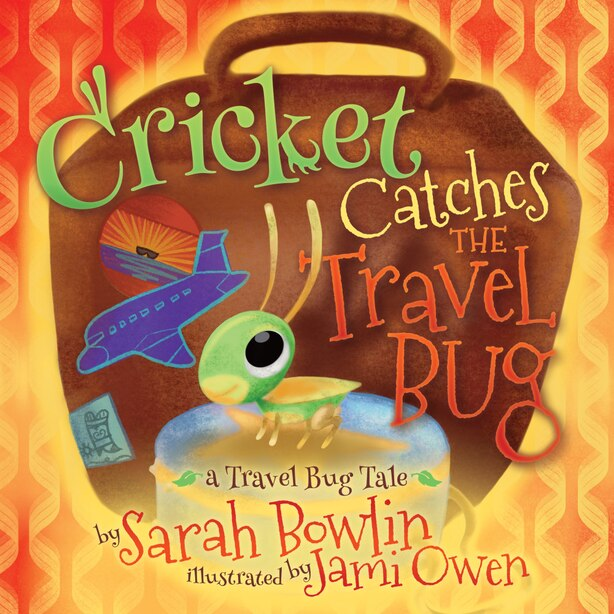 Cricket Catches The Travel Bug: A Travel Bug Tale by Sarah Bowlin