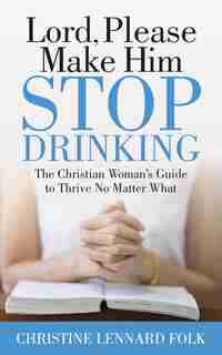 Lord Please Make Him Stop Drinking: The Christian Woman's Guide To Thrive No Matter What by Christine Lennard Folk