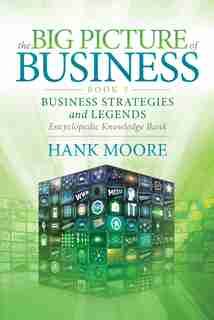 The Big Picture Of Business, Book 3: Business Strategies And Legends - Encyclopedic Knowledge Bank by Hank Moore
