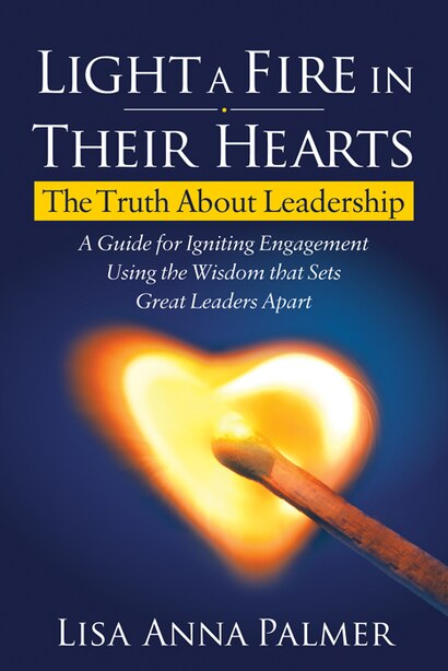 Light A Fire In Their Hearts: The Truth About Leadership by Lisa Anna Palmer