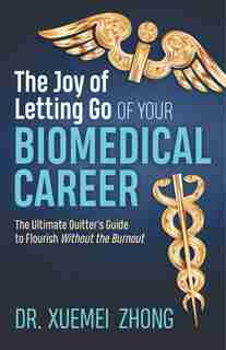 The Joy Of Letting Go Of Your Biomedical Career: The Ultimate Quitter's Guide To Flourish Without The Burnout by Xuemei Zhong