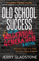 Old School Success For The Millennial Generation & Beyond: Wisdom From The Past For Your Best Future
