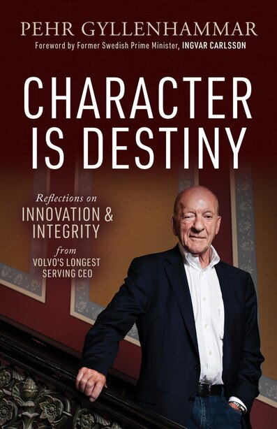 Character Is Destiny: Reflections On Innovation & Integrity From Volvo's Longest Serving Ceo by Pehr Gyllenhammar
