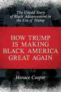 How Trump Is Making Black America Great Again: The Untold Story Of Black Advancement In The Era Of Trump de Horace Cooper