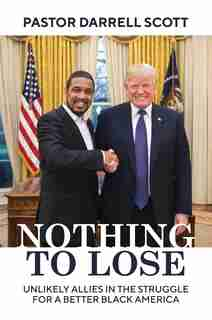 Nothing To Lose: Unlikely Allies In The Struggle For A Better Black America by Pastor Darrell Scott