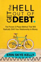 Get The Hell Out Of Debt: The Proven 3-phase Method That Will Radically Shift Your Relationship To…