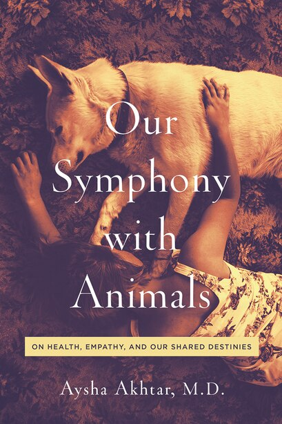 Our Symphony With Animals: On Health, Empathy, And Our Shared Destinies by Aysha Akhtar