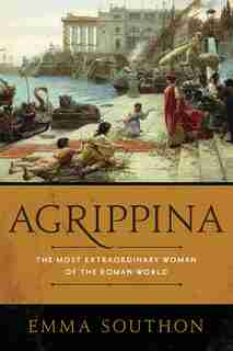 Agrippina: The Most Extraordinary Woman Of The Roman World by Emma Southon
