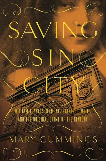 Saving Sin City: William Travers Jerome, Stanford White, And The Original Crime Of The Century by Mary Cummings