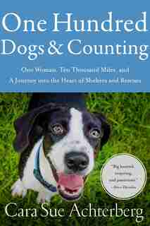One Hundred Dogs And Counting: One Woman, Ten Thousand Miles, And A Journey Into The Heart Of Shelters And Rescues by Cara Sue Achterberg