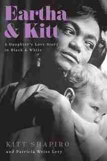 Eartha & Kitt: A Daughter's Love Story in Black and White by Kitt Shapiro
