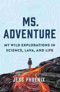Ms. Adventure: My Wild Explorations In Science, Lava, And Life de Jess Phoenix