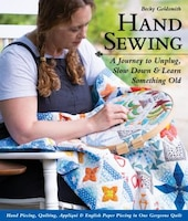 Hand Sewing: A Journey To Unplug, Slow Down & Learn Something Old; Hand Piecing, Quilting, Appliqué…