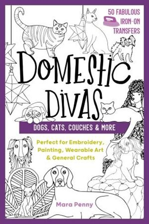 Domestic Divas - Dogs, Cats, Couches & More: Perfect For Embroidery, Painting, Wearable Art & General Crafts by Mara Penny