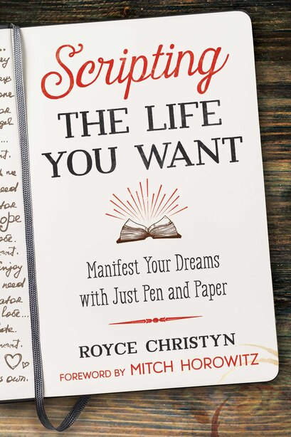 Scripting The Life You Want: Manifest Your Dreams With Just Pen And Paper by Royce Christyn