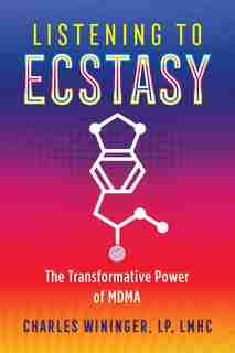 Listening To Ecstasy: The Transformative Power Of Mdma by Charles Wininger