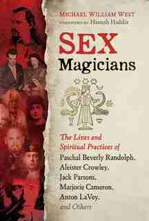 Sex Magicians: The Lives and Spiritual Practices of Paschal Beverly Randolph, Aleister Crowley, Jack Parsons, Marj by Michael William West