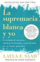 Yo Y La Supremacía Blanca: Combate El Racismo, Cambia El Mundo Y Conviértete En Un Buen Antepasado…