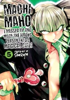 Machimaho: I Messed Up And Made The Wrong Person Into A Magical Girl! Vol. 5