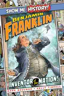 Benjamin Franklin: Inventor Of The Nation! by Mark Shulman