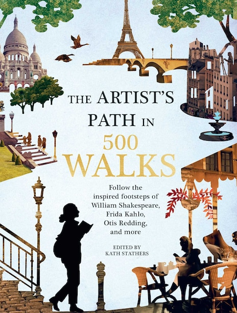 Artist's Path In 500 Walks: Follow The Inspired Footsteps Of William Shakespeare, Frida Kahlo, Otis Redding, And More by Kath Stathers