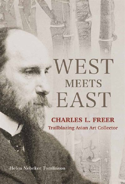 West Meets East: Charles L. Freer, Trailblazing Asian Art Collector by Helen Tomlinson
