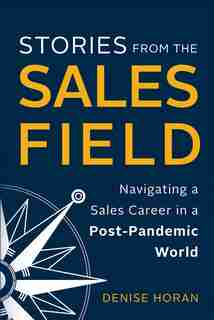 Stories from the Sales Field: Navigating a Sales Career in a Post-Pandemic World by Denise Horan