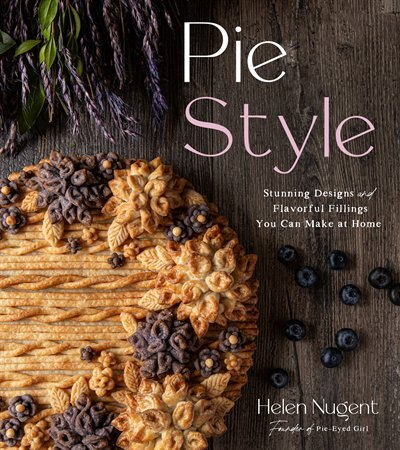 Pie Style: Stunning Designs And Flavorful Fillings You Can Make At Home by Helen Nugent