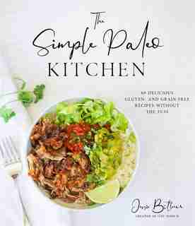 The Simple Paleo Kitchen: 60 Delicious Gluten- and Grain-Free Recipes Without the Fuss by Jessie Bittner