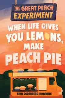 The Great Peach Experiment 1: When Life Gives You Lemons, Make Peach Pie by Erin Soderberg Downing