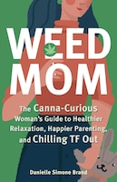 Weed Mom: The Canna-curious Woman's Guide To Healthier Relaxation, Happier Parenting, And Chilling…